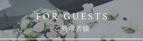FOR GUESTS ご列席者様